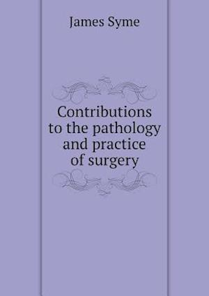 Contributions to the Pathology and Practice of Surgery af James Syme