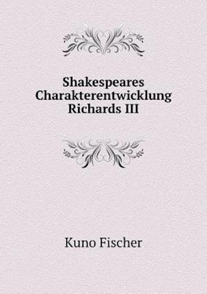 Shakespeares Charakterentwicklung Richards III af Kuno Fischer
