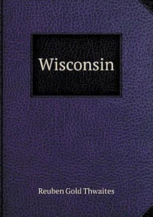 Wisconsin af Reuben Gold Thwaites