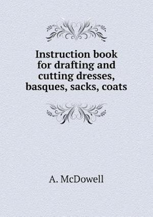 Instruction Book for Drafting and Cutting Dresses, Basques, Sacks, Coats af A. McDowell