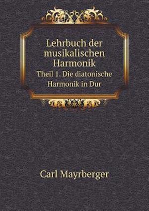Lehrbuch Der Musikalischen Harmonik Theil 1. Die Diatonische Harmonik in Dur af Carl Mayrberger