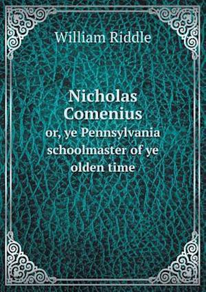 Nicholas Comenius Or, Ye Pennsylvania Schoolmaster of Ye Olden Time af William Riddle