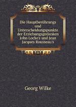 Die Hauptberuhrungs Und Unterscheidungspunkte Der Erziehungsgedanken John Locke's Und Jean Jacques Rousseau's af Georg Wilke