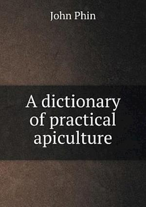 A Dictionary of Practical Apiculture af John Phin