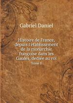 Histoire de France, Depuis L'Etablissement de La Monarchie Francoise Dans Les Gaules, Dediee Au Roi Tome 8 af Gabriel Daniel