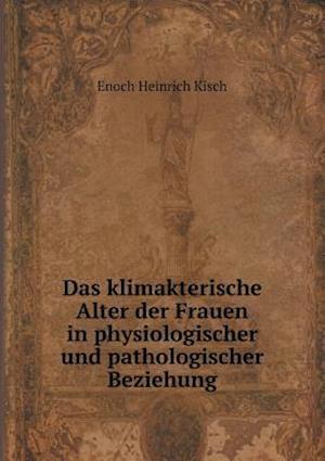 Das Klimakterische Alter Der Frauen in Physiologischer Und Pathologischer Beziehung af Enoch Heinrich Kisch