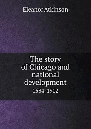 The Story of Chicago and National Development 1534-1912 af Eleanor Atkinson