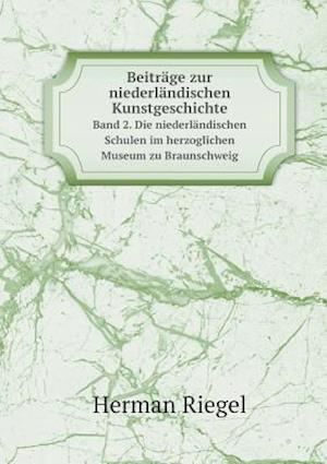 Beitrage Zur Niederlandischen Kunstgeschichte Band 2. Die Niederlandischen Schulen Im Herzoglichen Museum Zu Braunschweig af Herman Riegel