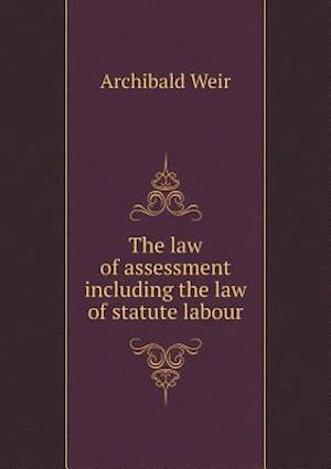 The Law of Assessment Including the Law of Statute Labour af Archibald Weir