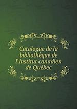 Catalogue de La Bibliotheque de L'Institut Canadien de Quebec af Institut Canadien De Quebec