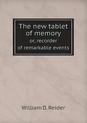 The New Tablet of Memory Or, Recorder of Remarkable Events af William D. Reider