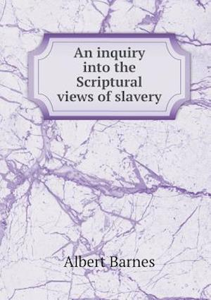 An Inquiry Into the Scriptural Views of Slavery af Albert Barnes