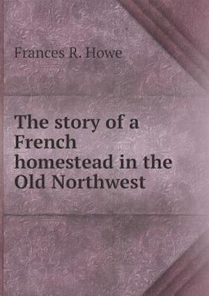 The Story of a French Homestead in the Old Northwest af Frances R. Howe