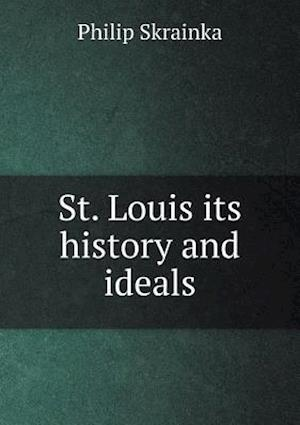 St. Louis Its History and Ideals af Philip Skrainka