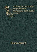 A Discourse Concerning Prayer and the Frequenting Daily Public Prayers af Francis E. Paget, Simon Patrick