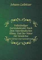 Vollstandiger Gartenkalender Nach Dem Vaterlandischen Klima, Und Der Natur Der Gewachse Fur Gartner Und Gartenfreunde af Johann Leibitzer