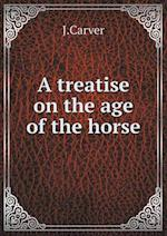 A Treatise on the Age of the Horse af J. Carver