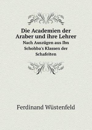 Die Academien Der Araber Und Ihre Lehrer Nach Auszugen Aus Ibn Schohba's Klassen Der Schafeiten af Ferdinand Wustenfeld
