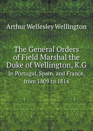 The General Orders of Field Marshal the Duke of Wellington, K.G in Portugal, Spain, and France, from 1809 to 1814 af Arthur Wellesley Wellington