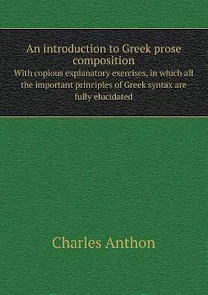 An Introduction to Greek Prose Composition with Copious Explanatory Exercises, in Which All the Important Principles of Greek Syntax Are Fully Elucidated af Charles Anthon