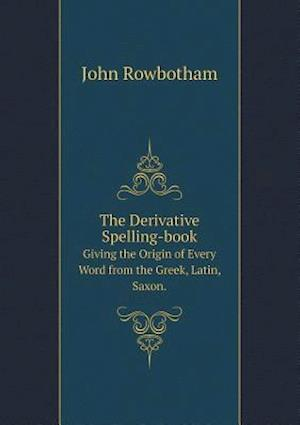 The Derivative Spelling-Book Giving the Origin of Every Word from the Greek, Latin, Saxon. af John Rowbotham