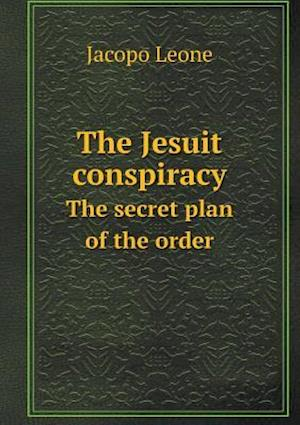 The Jesuit Conspiracy the Secret Plan of the Order af Jacopo Leone