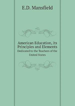 American Education, Its Principles and Elements Dedicated to the Teachers of the United States af E. D. Mansfield