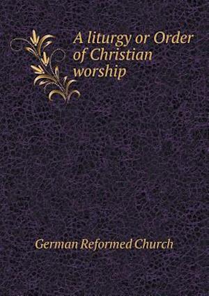 A Liturgy or Order of Christian Worship af German Reformed Church