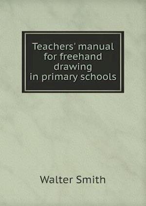 Teachers' Manual for FreeHand Drawing in Primary Schools af Walter Smith