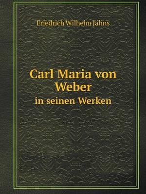 Carl Maria Von Weber in Seinen Werken af Friedrich Wilhelm Jahns