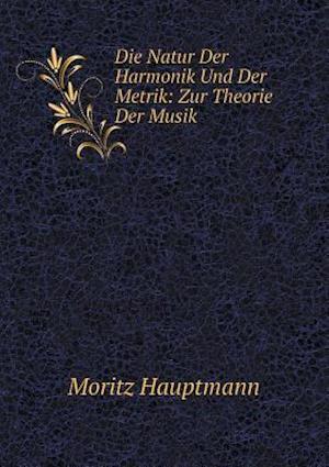Die Natur Der Harmonik Und Der Metrik af Moritz Hauptmann