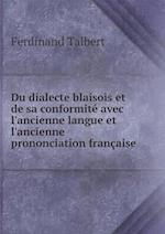 Du Dialecte Blaisois Et de Sa Conformite Avec L'Ancienne Langue Et L'Ancienne Prononciation Francaise af Ferdinand Talbert