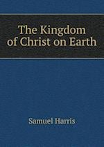 The Kingdom of Christ on Earth af Samuel Harris
