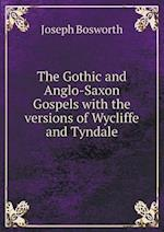 The Gothic and Anglo-Saxon Gospels with the Versions of Wycliffe and Tyndale af Joseph Bosworth