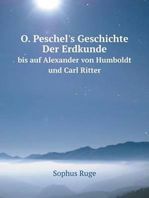O. Peschel's Geschichte Der Erdkunde Bis Auf Alexander Von Humboldt Und Carl Ritter af Sophus Ruge