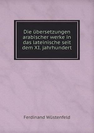 Die Ubersetzungen Arabischer Werke in Das Lateinische Seit Dem XI. Jahrhundert af Ferdinand Wustenfeld