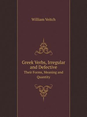 Greek Verbs, Irregular and Defective Their Forms, Meaning and Quantity af William Veitch