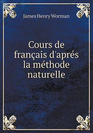 Cours de Francais D'Apres La Methode Naturelle af James Henry Worman