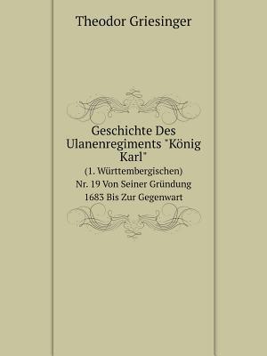 Geschichte Des Ulanenregiments Konig Karl (1. Wurttembergischen) NR. 19 Von Seiner Grundung 1683 Bis Zur Gegenwart af Theodor Griesinger