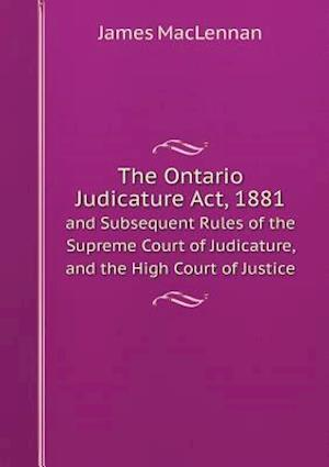 The Ontario Judicature ACT, 1881 and Subsequent Rules of the Supreme Court of Judicature, and the High Court of Justice af James Maclennan