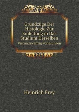 Grundzuge Der Histologie Zur Einleitung in Das Studium Derselben Vierundzwanzig Vorlesungen af Heinrich Frey