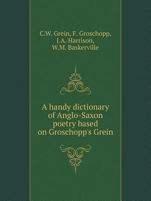 A Handy Dictionary of Anglo-Saxon Poetry Based on Groschopp's Grein af C. W. Grein, J. a. Harrison, F. Groschopp