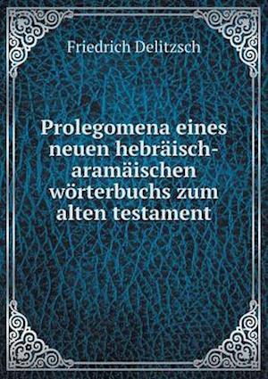 Prolegomena Eines Neuen Hebraisch-Aramaischen Worterbuchs Zum Alten Testament af Friedrich Delitzsch