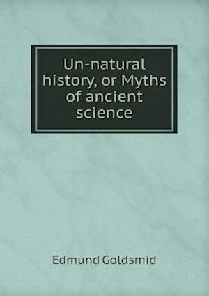 Un-Natural History, or Myths of Ancient Science af Edmund Goldsmid