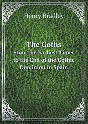 The Goths from the Earliest Times to the End of the Gothic Dominion in Spain af Henry Bradley