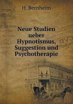 Neue Studien Ueber Hypnotismus, Suggestion Und Psychotherapie af H. Bernheim