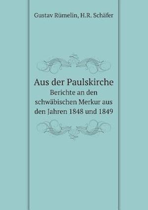 Aus Der Paulskirche Berichte an Den Schwabischen Merkur Aus Den Jahren 1848 Und 1849 af Gustav Rumelin
