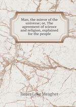 Man, the Mirror of the Universe; Or, the Agreement of Science and Religion, Explained for the People af James Luke Meagher