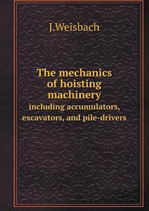 The Mechanics of Hoisting Machinery Including Accumulators, Excavators, and Pile-Drivers af J. Weisbach