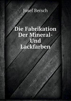 Die Fabrikation Der Mineral- Und Lackfarben af Josef Bersch